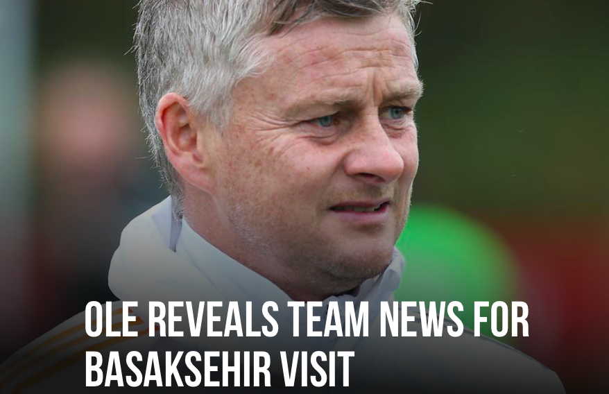 MAN UNITED - OLE REVEALS TEAM NEWS FOR BASAKSEHIR VISIT - Bóng Đá