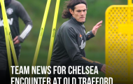 XONG! Man Utd mất tới 3 cái tên ở trận chiến Chelsea